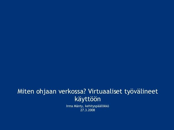 Miten ohjaan verkossa? Virtuaaliset työvälineet käyttöön Irma Mänty, kehityspäällikkö 27.3.2008