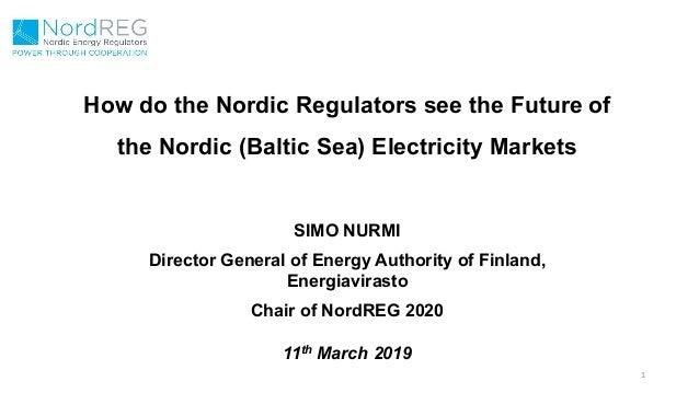 How do the Nordic Regulators see the Future of the Nordic (Baltic Sea) Electricity Markets 1 SIMO NURMI Director General o...