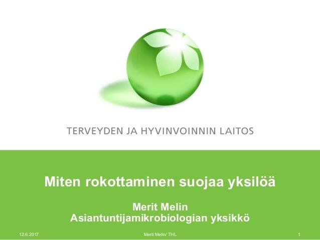 Miten rokottaminen suojaa yksilöä Merit Melin Asiantuntijamikrobiologian yksikkö 12.6.2017 Merit Melin/ THL 1
