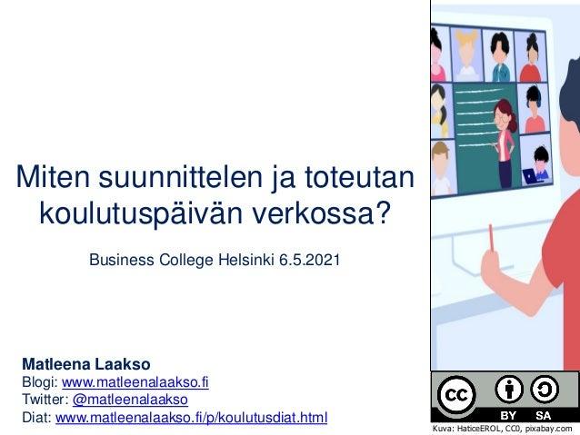 Miten suunnittelen ja toteutan koulutuspäivän verkossa? Business College Helsinki 6.5.2021 Matleena Laakso Blogi: www.matl...
