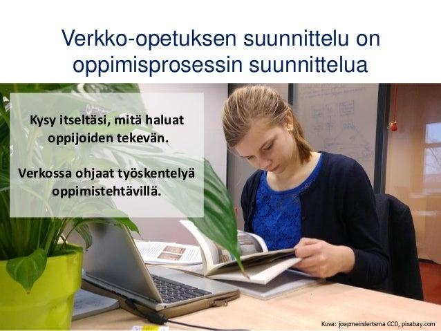 Verkko-opetuksen suunnittelu on oppimisprosessin suunnittelua Kuva: joepmeindertsma CC0, pixabay.com Kysy itseltäsi, mitä ...