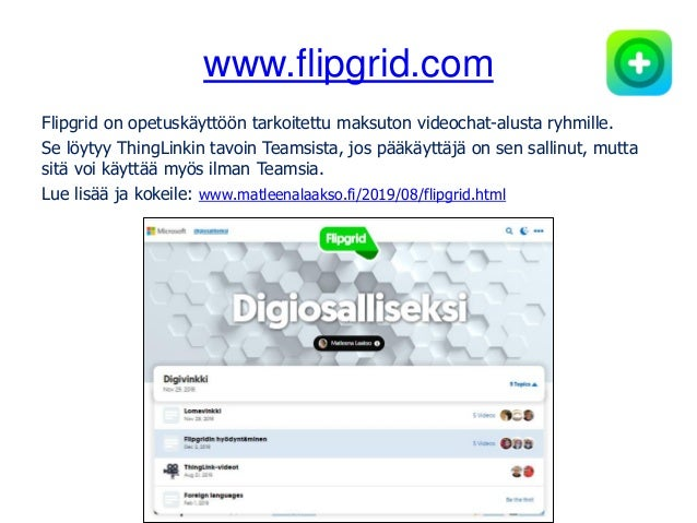 www.flipgrid.com Flipgrid on opetuskäyttöön tarkoitettu maksuton videochat-alusta ryhmille. Se löytyy ThingLinkin tavoin T...