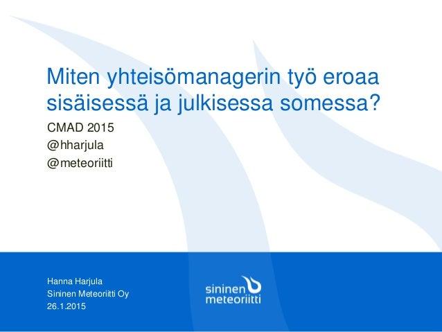 Hanna Harjula Sininen Meteoriitti Oy 26.1.2015 Miten yhteisömanagerin työ eroaa sisäisessä ja julkisessa somessa? CMAD 201...