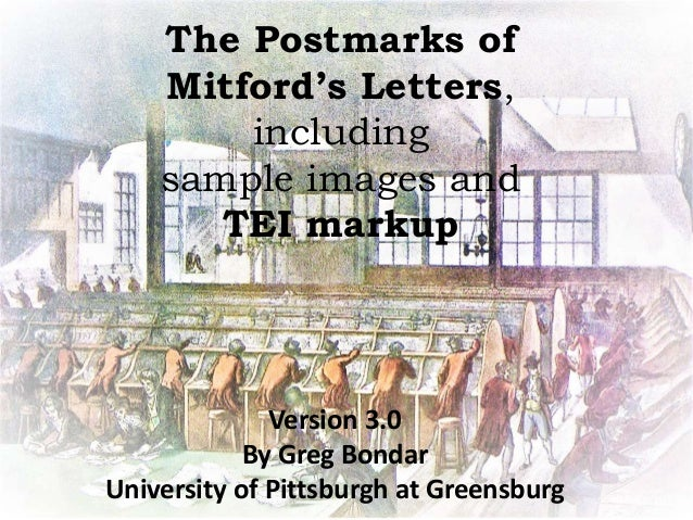 The Postmarks of Mitford's Letters, including sample images and TEI markup Version 3.0 By Greg Bondar University of Pittsb...