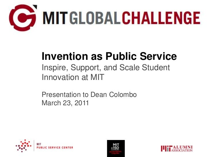 Invention as Public ServiceInspire, Support, and Scale StudentInnovation at MITPresentation to Dean ColomboMarch 23, 2011