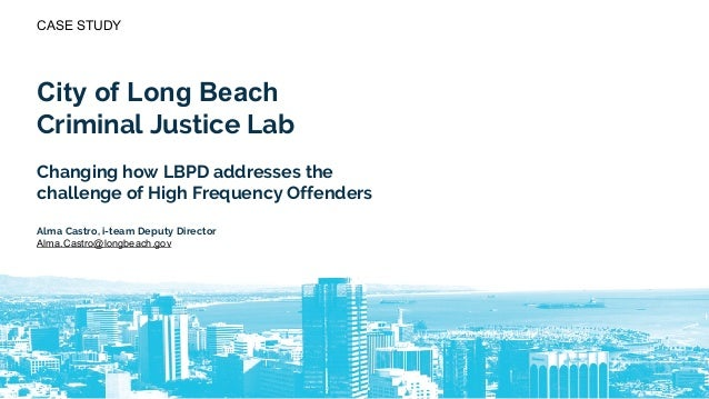 CASE STUDY City of Long Beach Criminal Justice Lab Changing how LBPD addresses the challenge of High Frequency Offenders A...