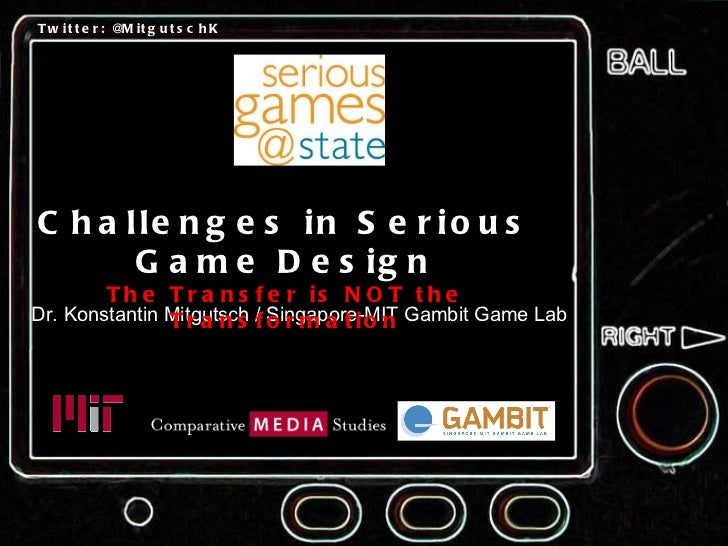 Dr. Konstantin Mitgutsch / Singapore-MIT Gambit Game Lab Challenges in Serious Game Design The Transfer is NOT the Transfo...