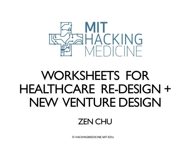 WORKSHEETS FOR  HEALTHCARE RE-DESIGN +  NEW VENTURE DESIGN  !  ZEN CHU  © HACKINGMEDICINE.MIT.EDU