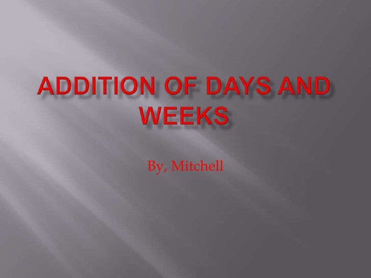 Addition of Days and Weeks<br />By, Mitchell<br />