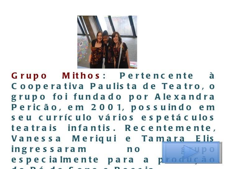 Grupo Mithos : Pertencente à Cooperativa Paulista de Teatro, o grupo foi fundado por Alexandra Pericão, em 2001, possuindo...
