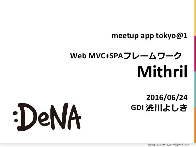 Copyright (C) DeNA Co.,Ltd. All Rights Reserved. meetup app tokyo@1 Web MVC+SPAフレームワーク Mithril 2016/06/24 GDI 渋川よしき
