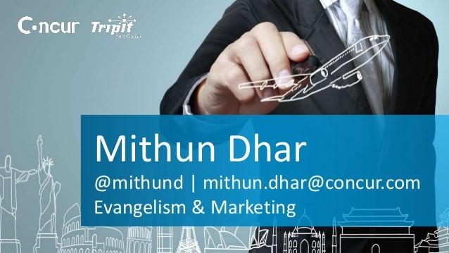 Mithun Dhar  @mithund | mithun.dhar@concur.com  Evangelism & Marketing