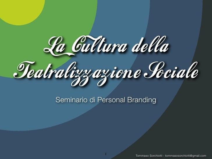 La Cultura dellaTeatralizzazion e Sociale     Seminario di Personal Branding                   1        Tommaso Sorchiotti...