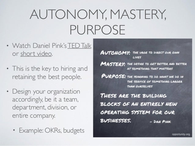 AUTONOMY, MASTERY, PURPOSE • Watch Daniel Pink'sTEDTalk or short video. • This is the key to hiring and retaining the best...
