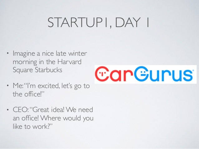 """STARTUP1, DAY 1 • Imagine a nice late winter morning in the Harvard Square Starbucks • Me:""""I'm excited, let's go to the of..."""
