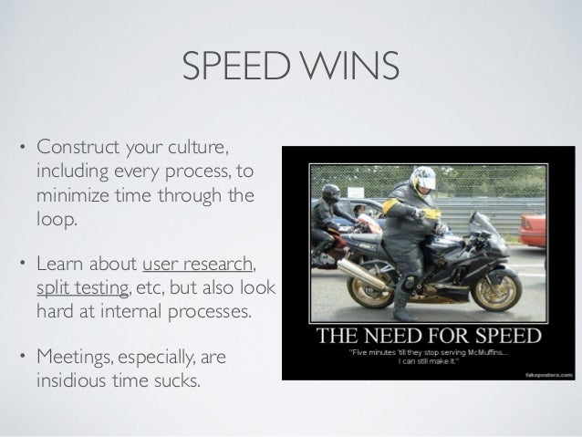SPEED WINS • Construct your culture, including every process, to minimize time through the loop. • Learn about user resear...