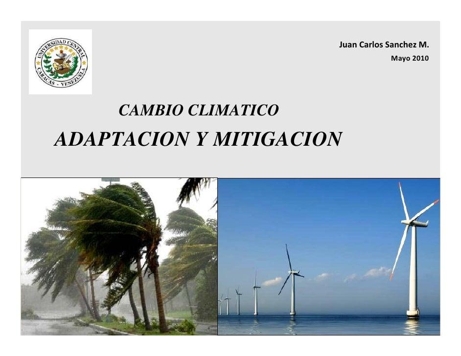 JuanCarlosSanchezM.                                     Mayo2010          CAMBIO CLIMATICO ADAPTACION Y MITIGACION