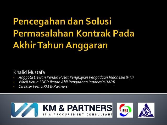 Khalid Mustafa • Anggota Dewan Pendiri Pusat Pengkajian Pengadaan Indonesia (P3I) • Wakil Ketua I DPP Ikatan Ahli Pengadaa...