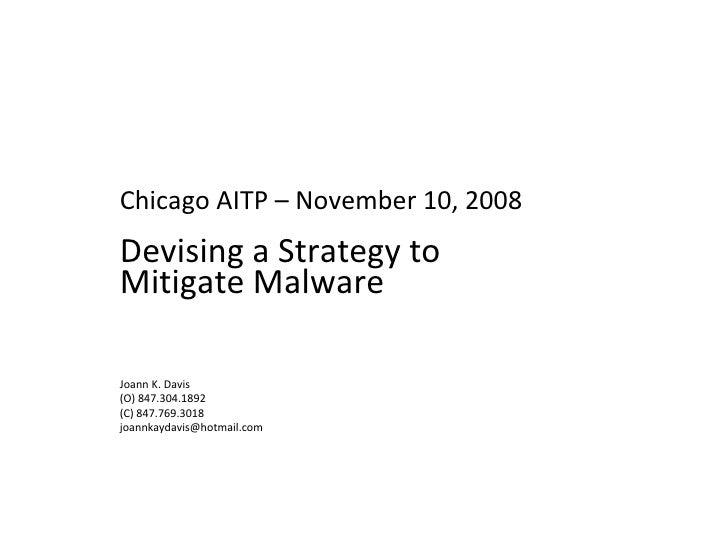 Chicago AITP – November 10, 2008 Devising a Strategy to Mitigate Malware Joann K. Davis (O) 847.304.1892 (C) 847.769.3018 ...