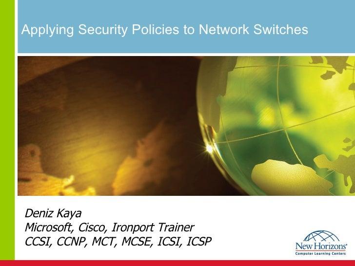 Applying Security Policies to Network Switches  Deniz Kaya Microsoft, Cisco, Ironport Trainer CCSI, CCNP, MCT, MCSE, ICSI,...