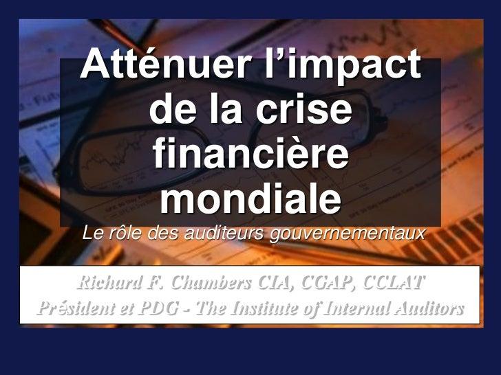 Atténuer l'impact de la crise financière mondiale Le rôle des auditeurs gouvernementaux<br />Richard F. Chambers CIA, CGAP...