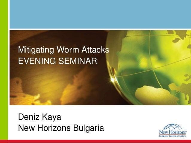 Mitigating Worm Attacks EVENING SEMINAR Deniz Kaya New Horizons Bulgaria