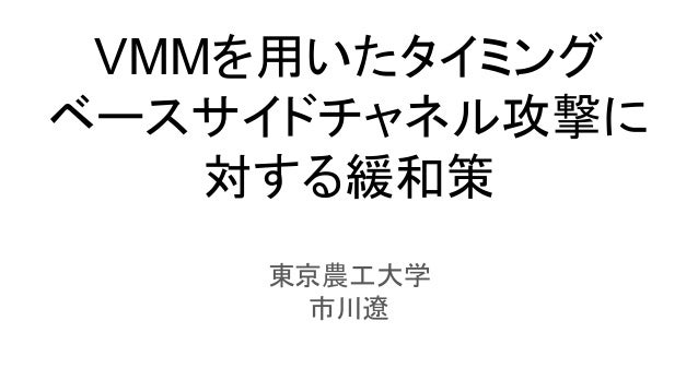 VMMを用いたタイミング ベースサイドチャネル攻撃に 対する緩和策 東京農工大学 市川遼