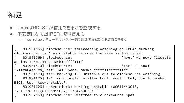 補足 ● LinuxはRDTSCが信用できるかを監視する ● 不安定になるとHPETに切り替える ○ tsc=reliable をカーネルパラメータに追加すると常に RDTSCを使う [ 80.981566] clocksource: time...