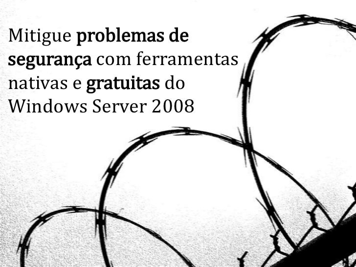 Mitigue problemas desegurança com ferramentasnativas e gratuitas doWindows Server 2008