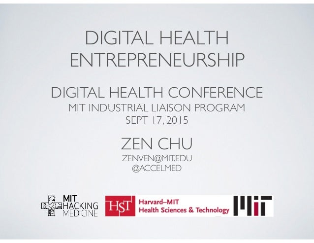 DIGITAL HEALTH ENTREPRENEURSHIP DIGITAL HEALTH CONFERENCE MIT INDUSTRIAL LIAISON PROGRAM SEPT 17, 2015 ZEN CHU ZENVEN@MIT....