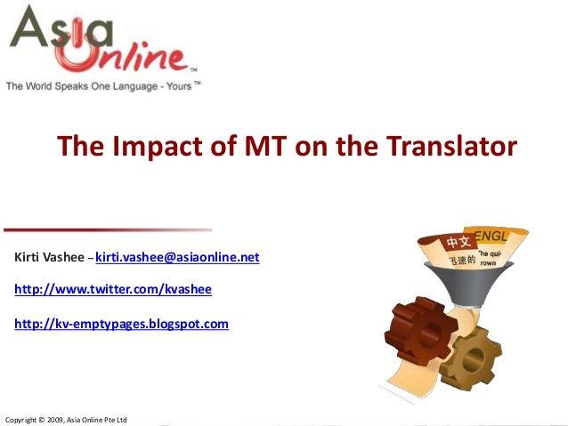 The Impact of MT on the Translator  Kirti Vashee – kirti.vashee@asiaonline.net http://www.twitter.com/kvashee http://kv-em...