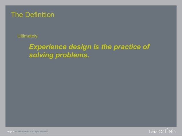 The Definition           Ultimately:                       Experience design is the practice of                       solv...