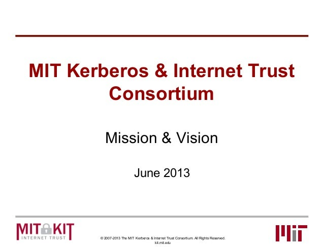 © 2007-2013 The MIT Kerberos & Internet Trust Consortium. All Rights Reserved. kit.mit.edu MIT Kerberos & Internet Trust C...