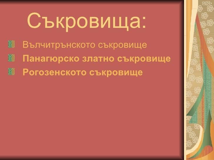 Съкровища : <ul><li>Вълчитрънското съкровище </li></ul><ul><li>Панагюрско златно съкровище </li></ul><ul><li>Рогозенското ...