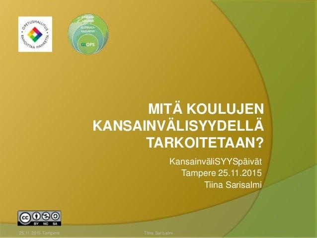 MITÄ KOULUJEN KANSAINVÄLISYYDELLÄ TARKOITETAAN? KansainväliSYYSpäivät Tampere 25.11.2015 Tiina Sarisalmi 25.11.2015 Tamper...