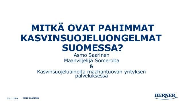MITKÄ OVAT PAHIMMAT KASVINSUOJELUONGELMAT SUOMESSA?  Asmo Saarinen  Maanviljelijä Somerolta  &  Kasvinsuojeluaineita maaha...