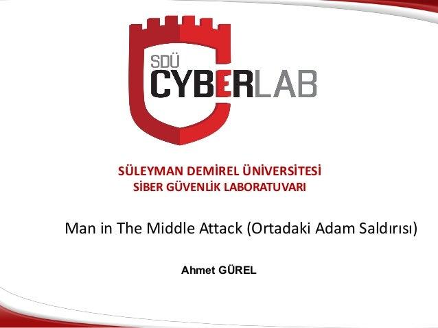SÜLEYMAN DEMİREL ÜNİVERSİTESİ SİBER GÜVENLİK LABORATUVARI Man in The Middle Attack (Ortadaki Adam Saldırısı) Ahmet GÜREL