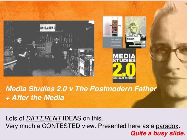 Media Studies 2.0 v The Postmodern Father + After the Media Lots of DIFFERENT IDEAS on this. Very much a CONTESTED view. P...