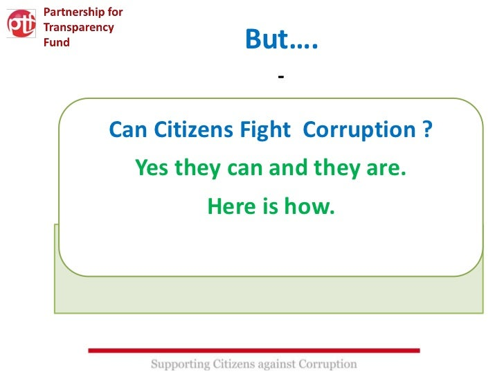 But….                -Can Citizens Fight Corruption ?  Yes they can and they are.         Here is how.