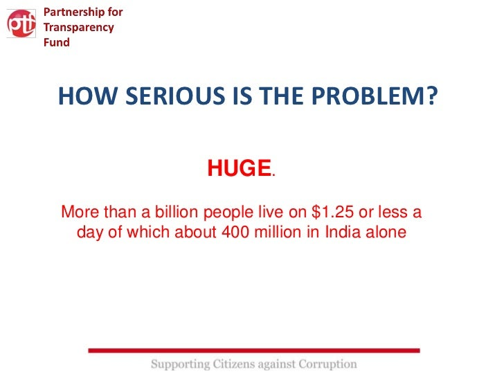 HOW SERIOUS IS THE PROBLEM?                    HUGE.More than a billion people live on $1.25 or less a day of which about ...