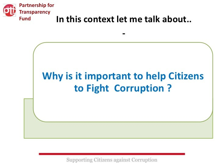 In this context let me talk about..                     -Why is it important to help Citizens       to Fight Corruption ?
