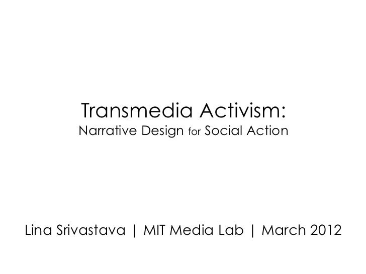 Transmedia Activism:       Narrative Design for Social ActionLina Srivastava | MIT Media Lab | March 2012