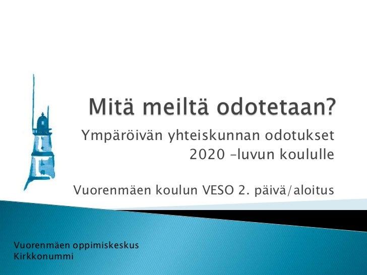 Ympäröivän yhteiskunnan odotukset                          2020 –luvun koululle           Vuorenmäen koulun VESO 2. päivä/...