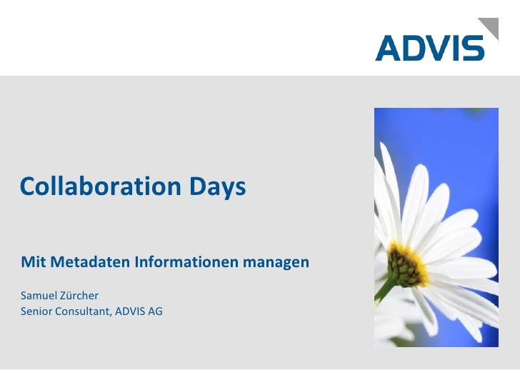 Collaboration Days<br />Mit Metadaten Informationen managen<br />Samuel ZürcherSenior Consultant, ADVIS AG<br />