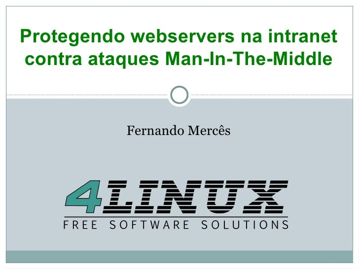 Fernando Mercês <ul>Protegendo webservers na intranet contra ataques Man-In-The-Middle </ul>