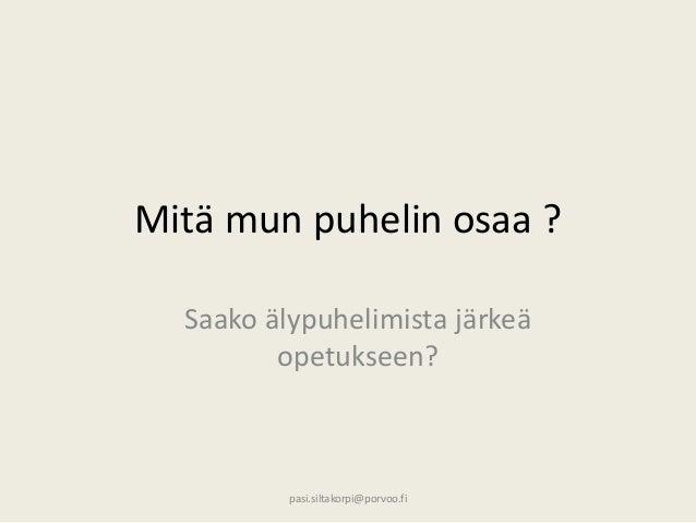 Mitä mun puhelin osaa ? Saako älypuhelimista järkeä opetukseen? pasi.siltakorpi@porvoo.fi