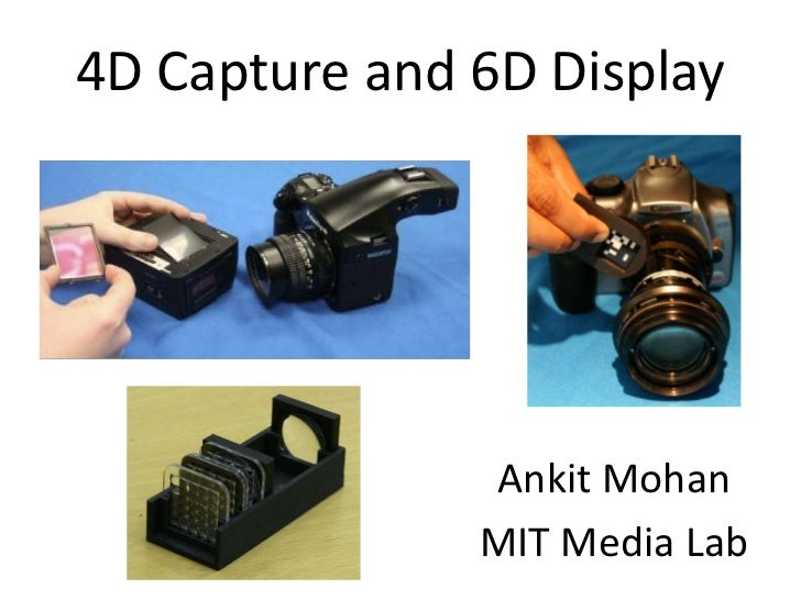 4D Capture and 6D Display<br />Ankit Mohan<br />MIT Media Lab<br />