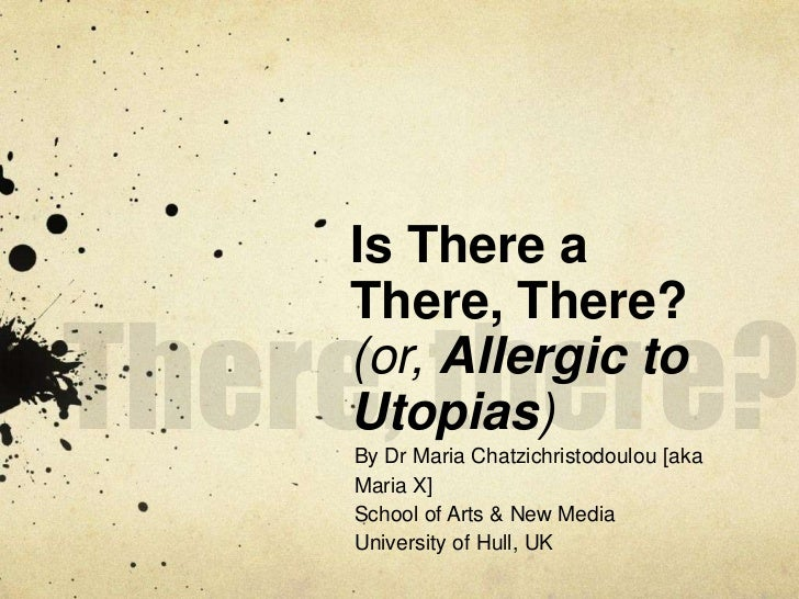 There, there?<br />Is There a There, There?(or, Allergic to Utopias)<br />By Dr Maria Chatzichristodoulou [aka Maria X]<br...