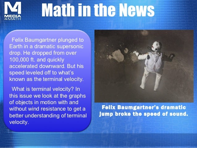 Math in the News Felix Baumgartner plunged toEarth in a dramatic supersonicdrop. He dropped from over100,000 ft. and quick...