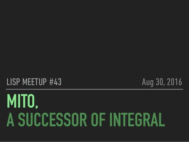 MITO, A SUCCESSOR OF INTEGRAL LISP MEETUP #43 Aug 30, 2016